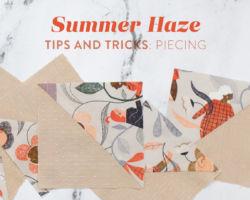 Summer Haze Tips & Tricks Part II: Piecing